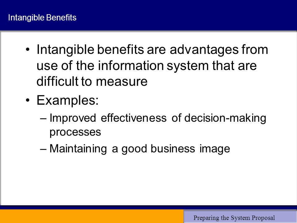 Preparing the System Proposal Intangible Benefits Intangible benefits are advantages from use of the information system that are difficult to measure Examples: –Improved effectiveness of decision-making processes –Maintaining a good business image