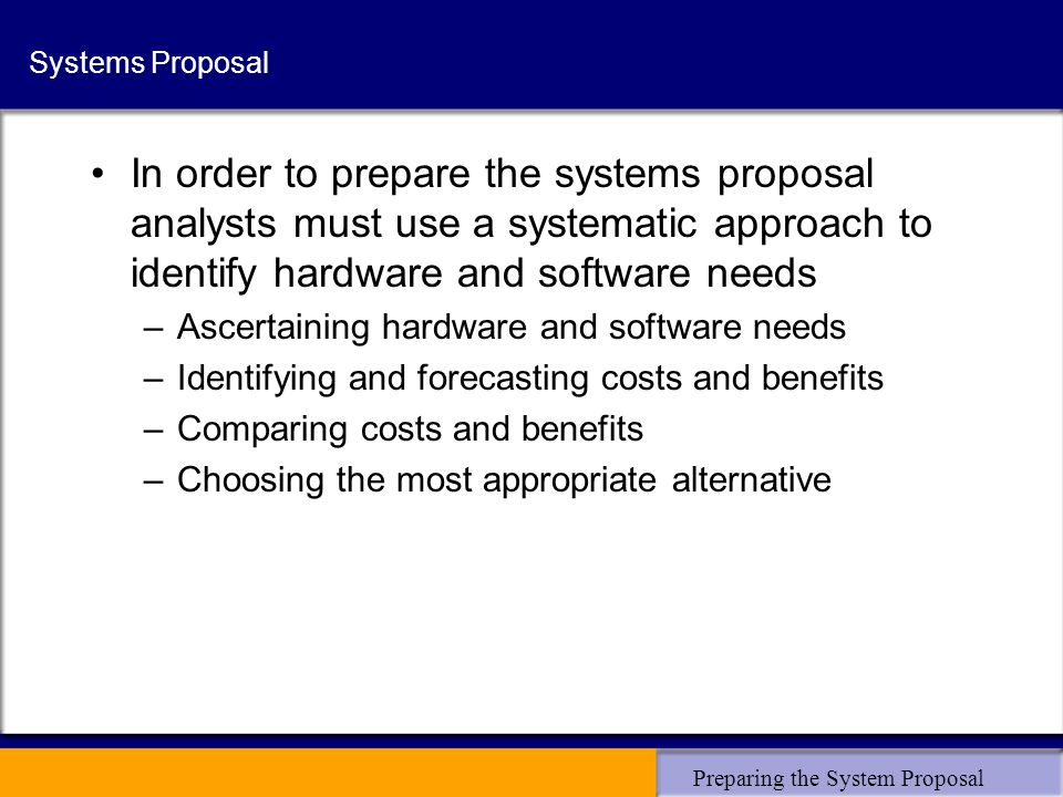 Preparing the System Proposal Systems Proposal In order to prepare the systems proposal analysts must use a systematic approach to identify hardware a