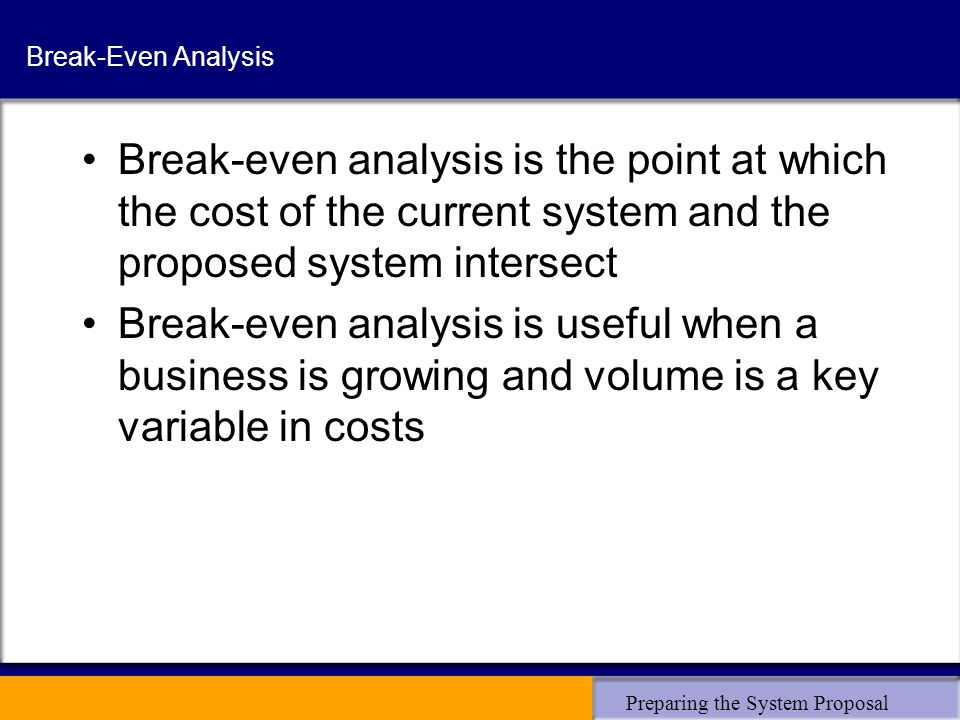 Preparing the System Proposal Break-Even Analysis Break-even analysis is the point at which the cost of the current system and the proposed system intersect Break-even analysis is useful when a business is growing and volume is a key variable in costs