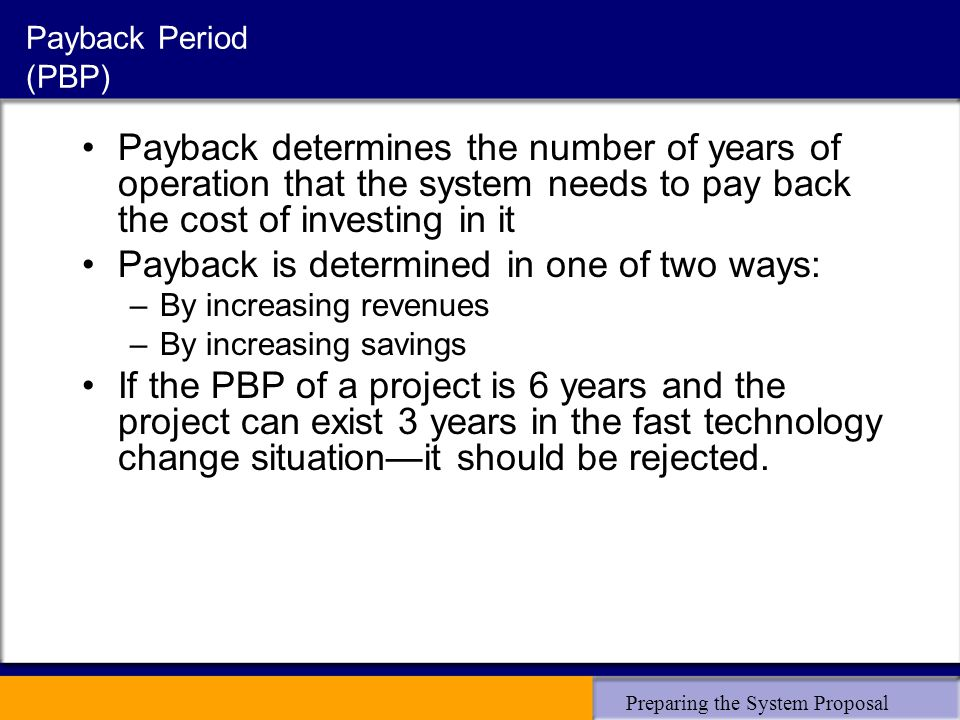 Preparing the System Proposal Payback Period (PBP) Payback determines the number of years of operation that the system needs to pay back the cost of investing in it Payback is determined in one of two ways: –By increasing revenues –By increasing savings If the PBP of a project is 6 years and the project can exist 3 years in the fast technology change situation—it should be rejected.