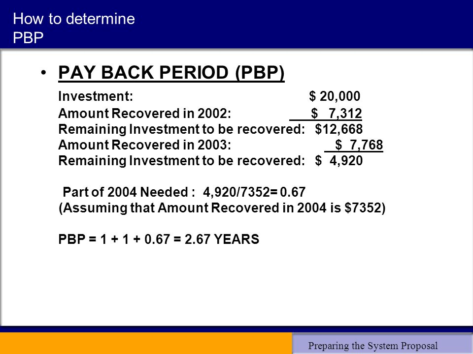 Preparing the System Proposal How to determine PBP PAY BACK PERIOD (PBP) Investment: $ 20,000 Amount Recovered in 2002: $ 7,312 Remaining Investment to be recovered: $12,668 Amount Recovered in 2003: $ 7,768 Remaining Investment to be recovered: $ 4,920 Part of 2004 Needed : 4,920/7352= 0.67 (Assuming that Amount Recovered in 2004 is $7352) PBP = 1 + 1 + 0.67 = 2.67 YEARS