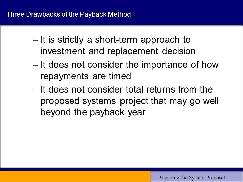 Preparing the System Proposal Three Drawbacks of the Payback Method –It is strictly a short-term approach to investment and replacement decision –It d