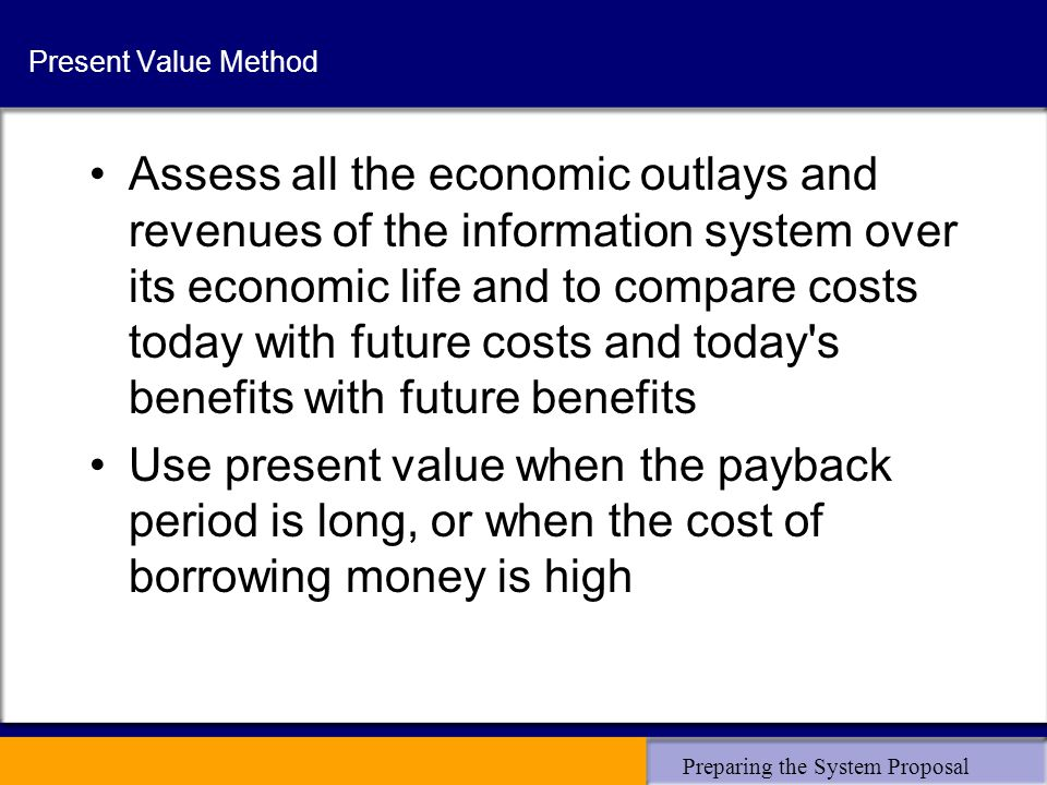 Preparing the System Proposal Present Value Method Assess all the economic outlays and revenues of the information system over its economic life and to compare costs today with future costs and today s benefits with future benefits Use present value when the payback period is long, or when the cost of borrowing money is high