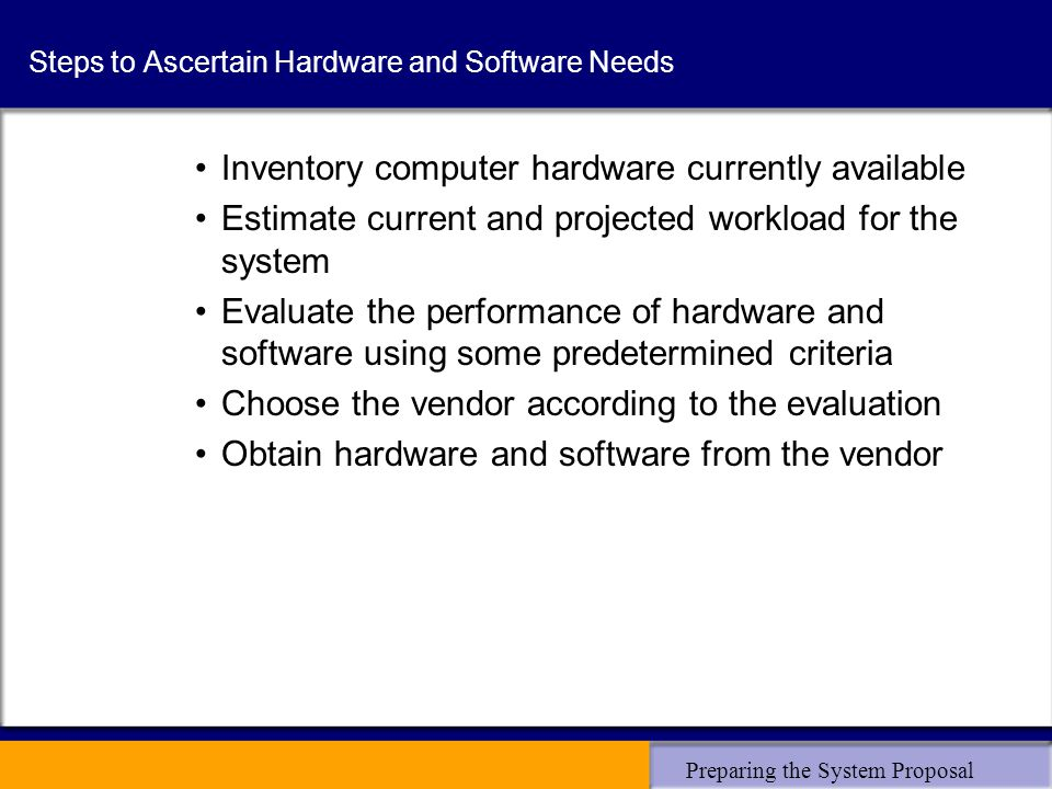 Preparing the System Proposal Steps to Ascertain Hardware and Software Needs Inventory computer hardware currently available Estimate current and projected workload for the system Evaluate the performance of hardware and software using some predetermined criteria Choose the vendor according to the evaluation Obtain hardware and software from the vendor