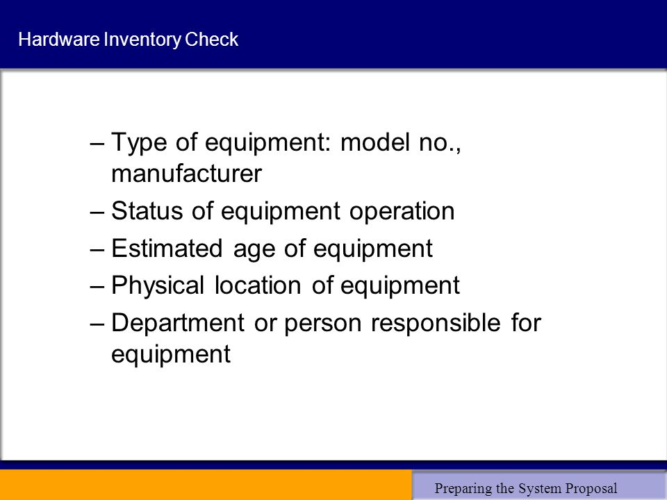 Preparing the System Proposal Hardware Inventory Check –Type of equipment: model no., manufacturer –Status of equipment operation –Estimated age of equipment –Physical location of equipment –Department or person responsible for equipment
