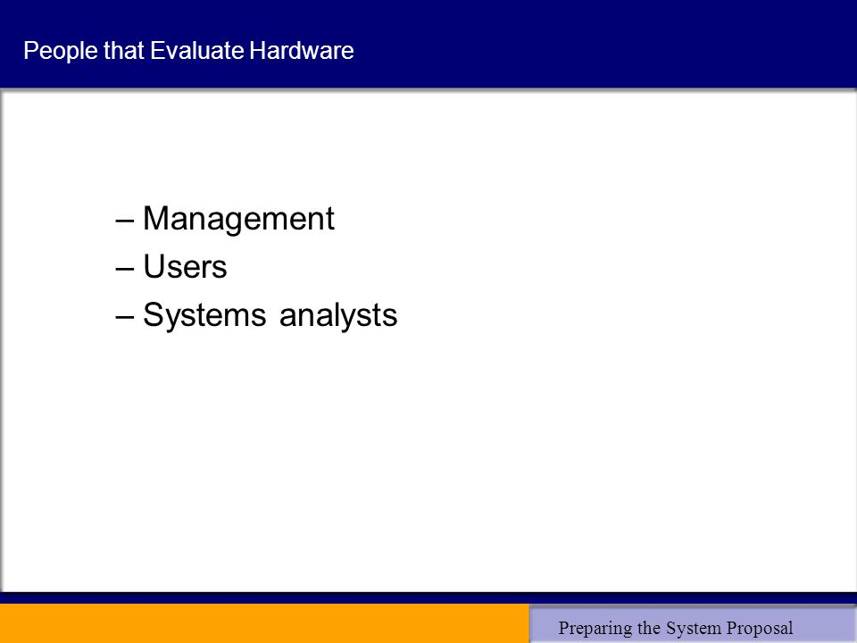 Preparing the System Proposal People that Evaluate Hardware –Management –Users –Systems analysts