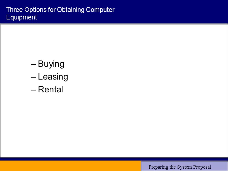 Preparing the System Proposal Three Options for Obtaining Computer Equipment –Buying –Leasing –Rental