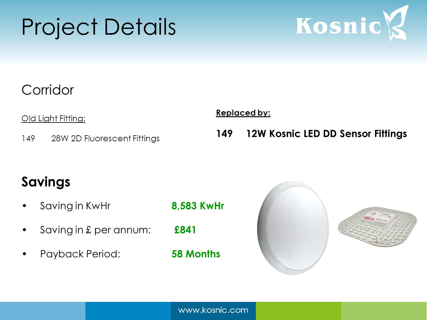 www.kosnic.com Project Details Corridor Old Light Fitting: 14928W 2D Fluorescent Fittings Savings Saving in KwHr 8,583 KwHr Saving in £ per annum: £841 Payback Period: 58 Months Replaced by: 14912W Kosnic LED DD Sensor Fittings