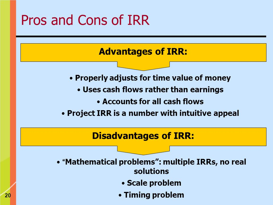 20 Advantages of IRR: Properly adjusts for time value of money Uses cash flows rather than earnings Accounts for all cash flows Project IRR is a number with intuitive appeal Disadvantages of IRR: Mathematical problems : multiple IRRs, no real solutions Scale problem Timing problem Pros and Cons of IRR
