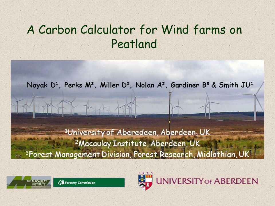 A Carbon Calculator for Wind farms on Peatland Nayak D 1, Perks M 3, Miller D 2, Nolan A 2, Gardiner B 3 & Smith JU 1 1 University of Aberedeen, Aberdeen, UK 2 Macaulay Institute, Aberdeen, UK 3 Forest Management Division, Forest Research, Midlothian, UK