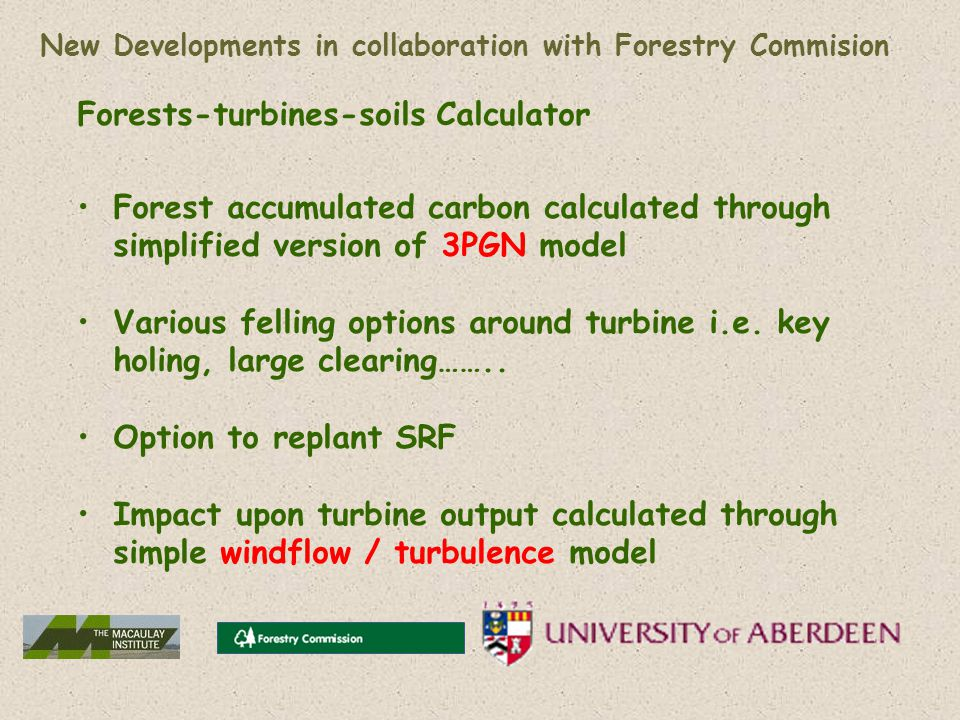 New Developments in collaboration with Forestry Commision Forests-turbines-soils Calculator Forest accumulated carbon calculated through simplified version of 3PGN model Various felling options around turbine i.e.