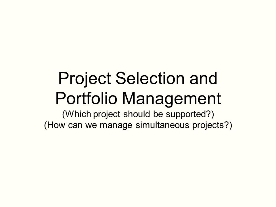 Project Selection and Portfolio Management (Which project should be supported?) (How can we manage simultaneous projects?)