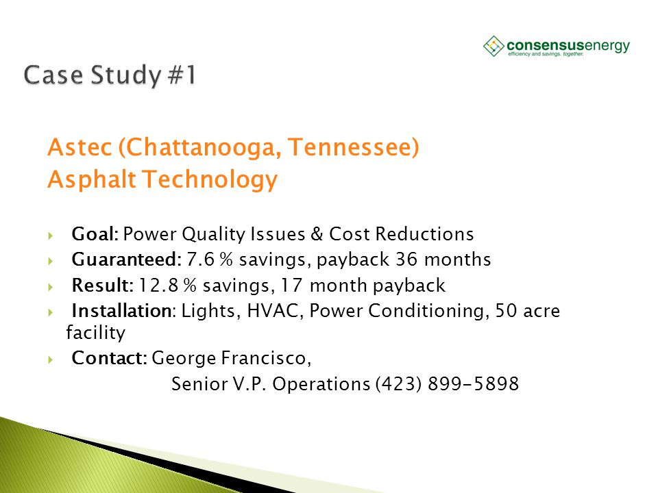 AECS, LLC Astec (Chattanooga, Tennessee) Asphalt Technology  Goal: Power Quality Issues & Cost Reductions  Guaranteed: 7.6 % savings, payback 36 mon