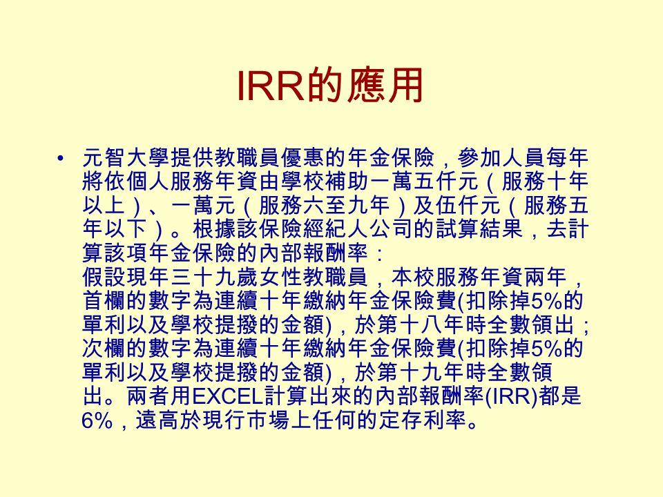 IRR 的應用 元智大學提供教職員優惠的年金保險,參加人員每年 將依個人服務年資由學校補助一萬五仟元(服務十年 以上)、一萬元(服務六至九年)及伍仟元(服務五 年以下)。根據該保險經紀人公司的試算結果,去計 算該項年金保險的內部報酬率: 假設現年三十九歲女性教職員,本校服務年資兩年, 首欄的數字為連續十年繳納年金保險費 ( 扣除掉 5% 的 單利以及學校提撥的金額 ) ,於第十八年時全數領出; 次欄的數字為連續十年繳納年金保險費 ( 扣除掉 5% 的 單利以及學校提撥的金額 ) ,於第十九年時全數領 出。兩者用 EXCEL 計算出來的內部報酬率 (IRR) 都是 6% ,遠高於現行市場上任何的定存利率。