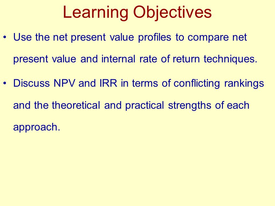 Learning Objectives Use the net present value profiles to compare net present value and internal rate of return techniques.