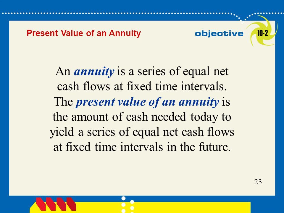 Click to edit Master title style 23 Present Value of an Annuity An annuity is a series of equal net cash flows at fixed time intervals. The present va