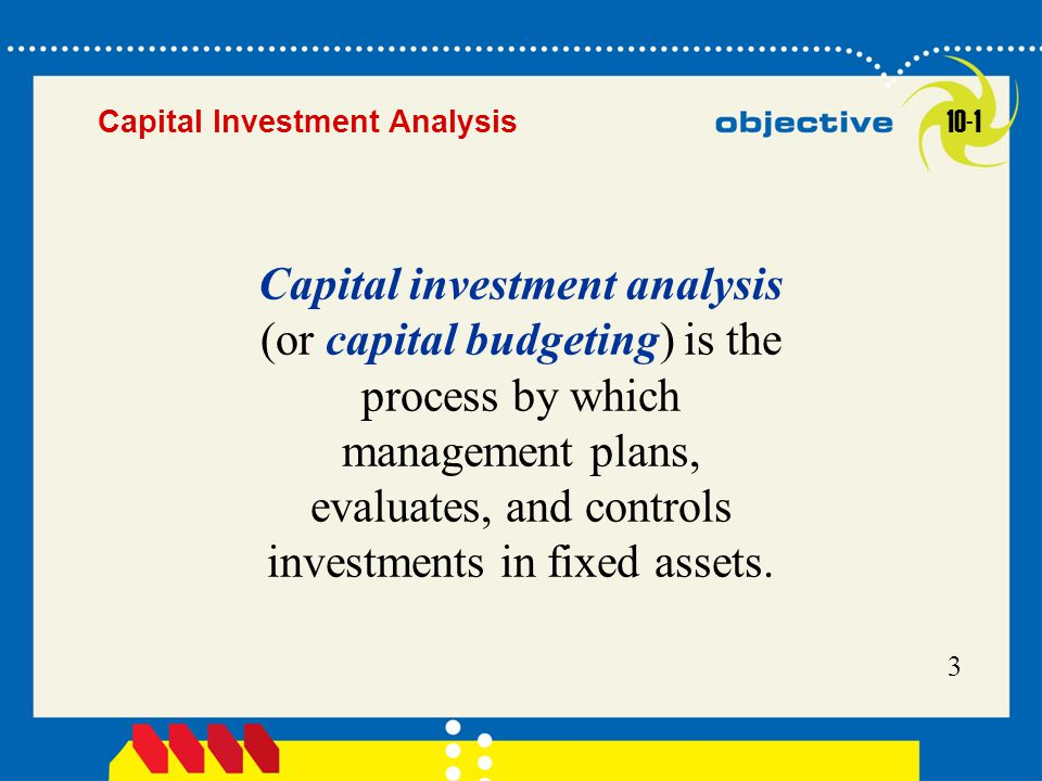 Click to edit Master title style 3 Capital investment analysis (or capital budgeting) is the process by which management plans, evaluates, and control