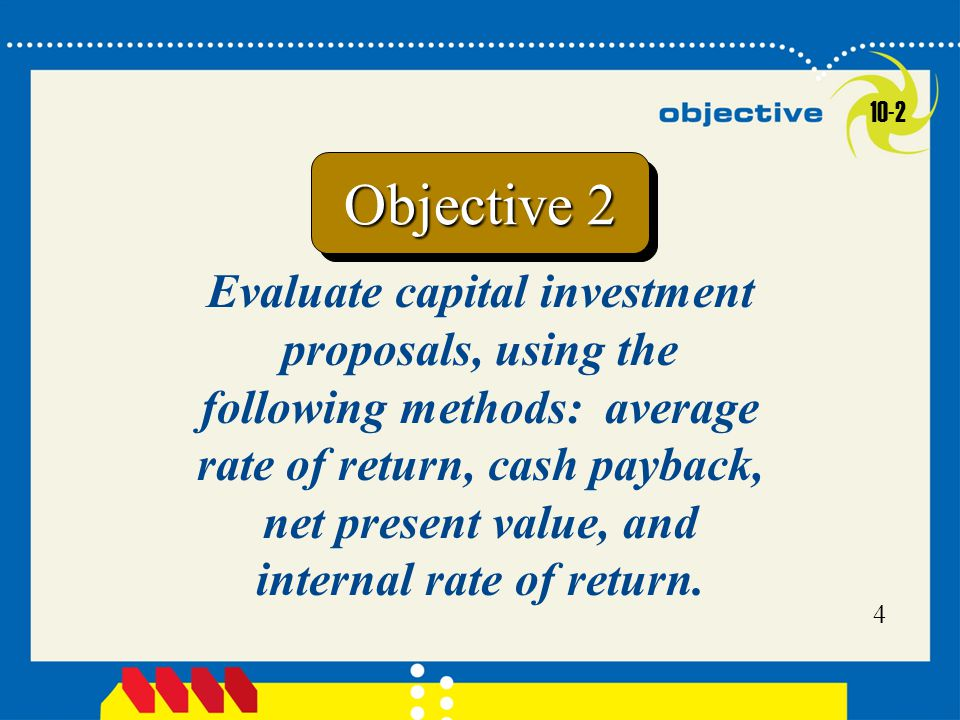 Click to edit Master title style 5 Methods of Evaluating Capital Investment Proposals  The average rate of return method  The cash payback method Methods that ignore present values:  The net present value method  The internal rate of return method Methods that use present values: 10-2