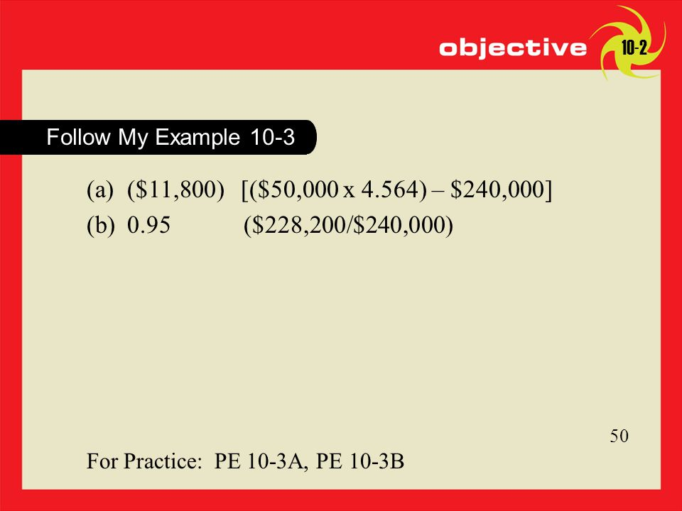 Click to edit Master title style 45 For Practice: PE 10-3A, PE 10-3B 50 10-2 Follow My Example 10-3 (a) ($11,800) [($50,000 x 4.564) – $240,000] (b) 0