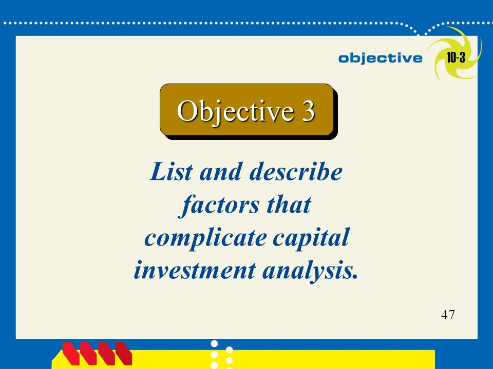 Click to edit Master title style 47 List and describe factors that complicate capital investment analysis. Objective 3 10-3