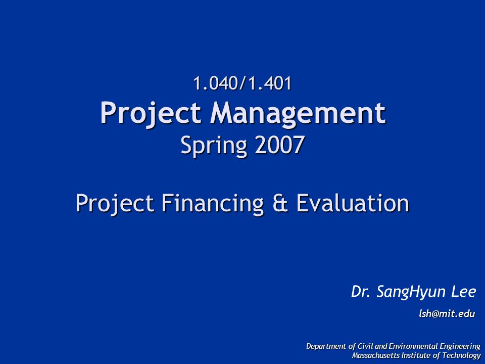 1.040/1.401 Project Management Spring 2007 Project Financing & Evaluation Dr.