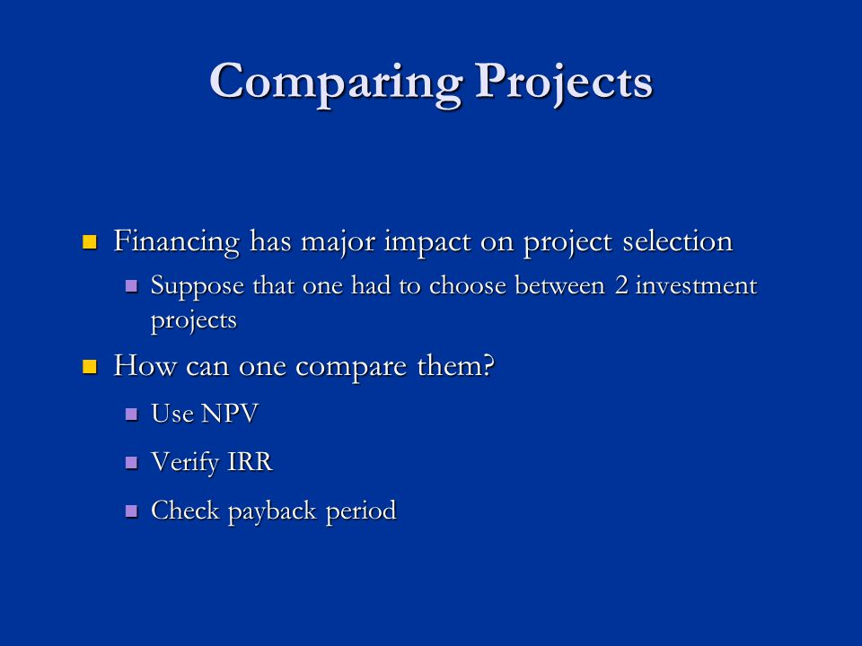 Comparing Projects Financing has major impact on project selection Financing has major impact on project selection Suppose that one had to choose between 2 investment projects Suppose that one had to choose between 2 investment projects How can one compare them.