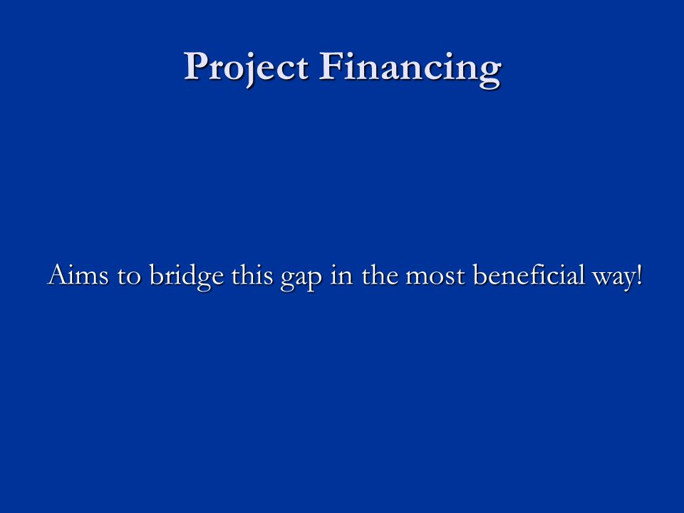Project Financing Aims to bridge this gap in the most beneficial way!