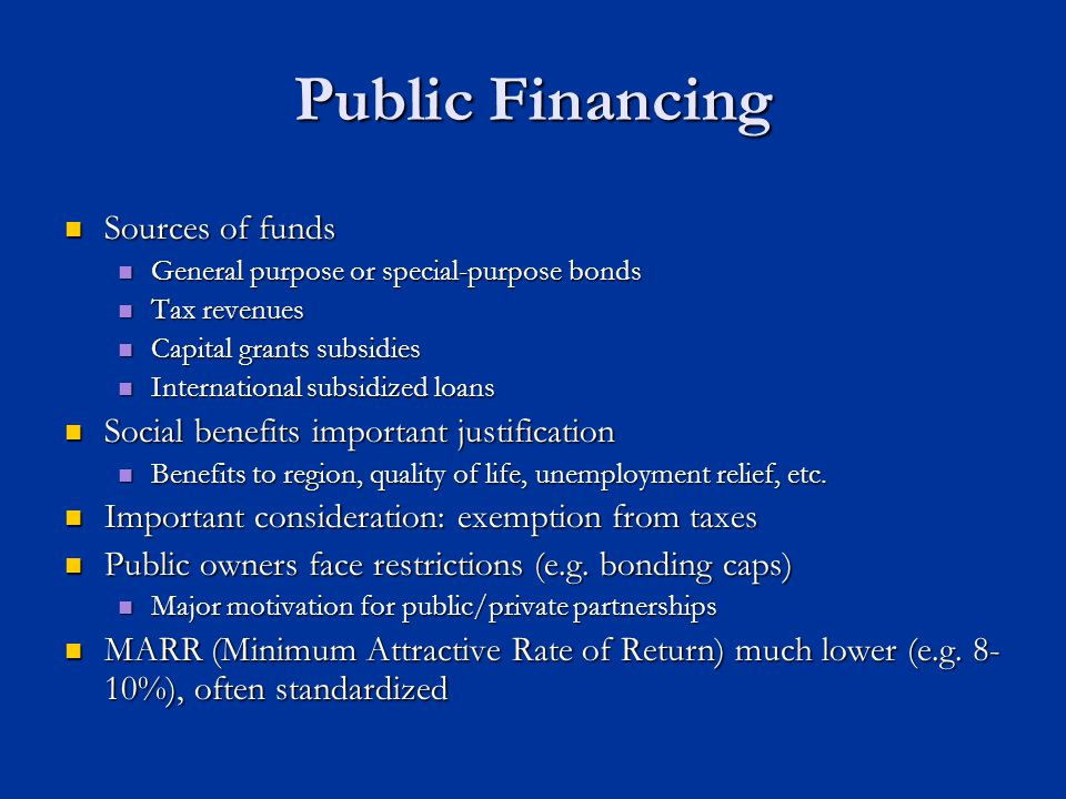 Public Financing Sources of funds Sources of funds General purpose or special-purpose bonds General purpose or special-purpose bonds Tax revenues Tax revenues Capital grants subsidies Capital grants subsidies International subsidized loans International subsidized loans Social benefits important justification Social benefits important justification Benefits to region, quality of life, unemployment relief, etc.
