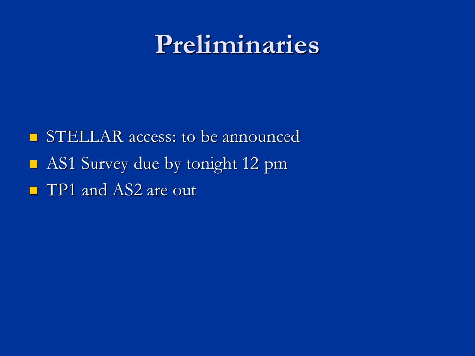 Preliminaries STELLAR access: to be announced STELLAR access: to be announced AS1 Survey due by tonight 12 pm AS1 Survey due by tonight 12 pm TP1 and AS2 are out TP1 and AS2 are out