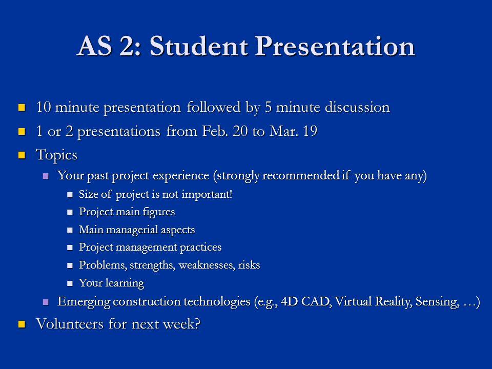 AS 2: Student Presentation 10 minute presentation followed by 5 minute discussion 10 minute presentation followed by 5 minute discussion 1 or 2 presentations from Feb.