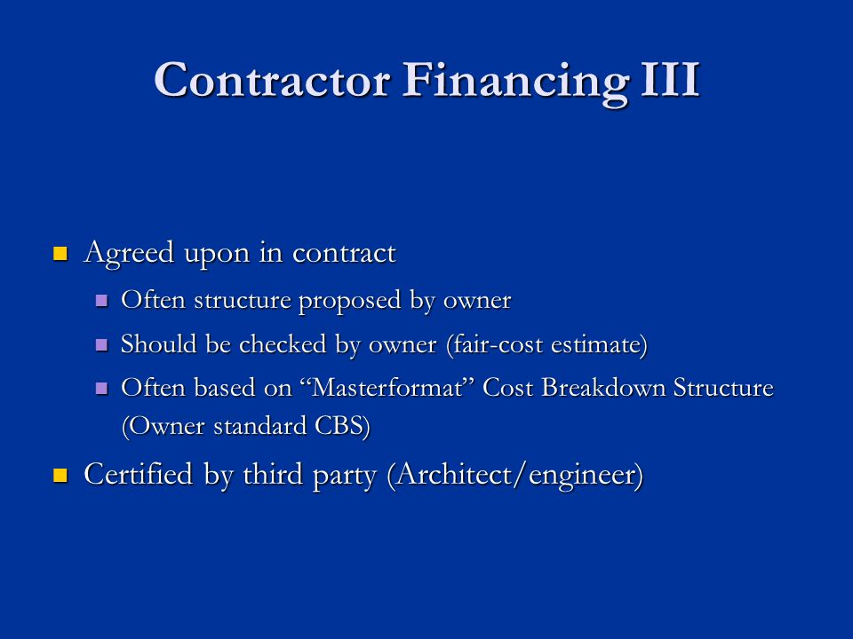 Agreed upon in contract Agreed upon in contract Often structure proposed by owner Often structure proposed by owner Should be checked by owner (fair-cost estimate) Should be checked by owner (fair-cost estimate) Often based on Masterformat Cost Breakdown Structure (Owner standard CBS) Often based on Masterformat Cost Breakdown Structure (Owner standard CBS) Certified by third party (Architect/engineer) Certified by third party (Architect/engineer) Contractor Financing III