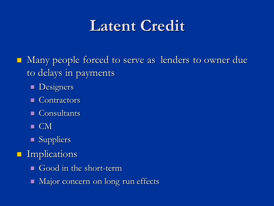 Latent Credit Many people forced to serve as lenders to owner due to delays in payments Many people forced to serve as lenders to owner due to delays in payments Designers Designers Contractors Contractors Consultants Consultants CM CM Suppliers Suppliers Implications Implications Good in the short-term Good in the short-term Major concern on long run effects Major concern on long run effects