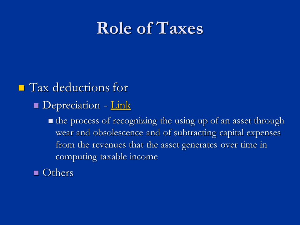 Role of Taxes Tax deductions for Tax deductions for Depreciation - Link Depreciation - LinkLink the process of recognizing the using up of an asset through wear and obsolescence and of subtracting capital expenses from the revenues that the asset generates over time in computing taxable income the process of recognizing the using up of an asset through wear and obsolescence and of subtracting capital expenses from the revenues that the asset generates over time in computing taxable income Others Others