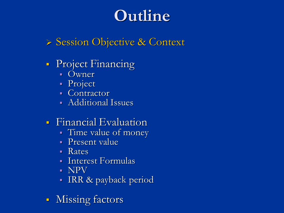 Outline Session Objective & Context Session Objective & Context Project Financing Project Financing   Owner   Project   Contractor   Additional issues  Financial Evaluation   Time value of money  Present value  Rates  Interest Formulas  NPV  IRR & payback period  Missing factors