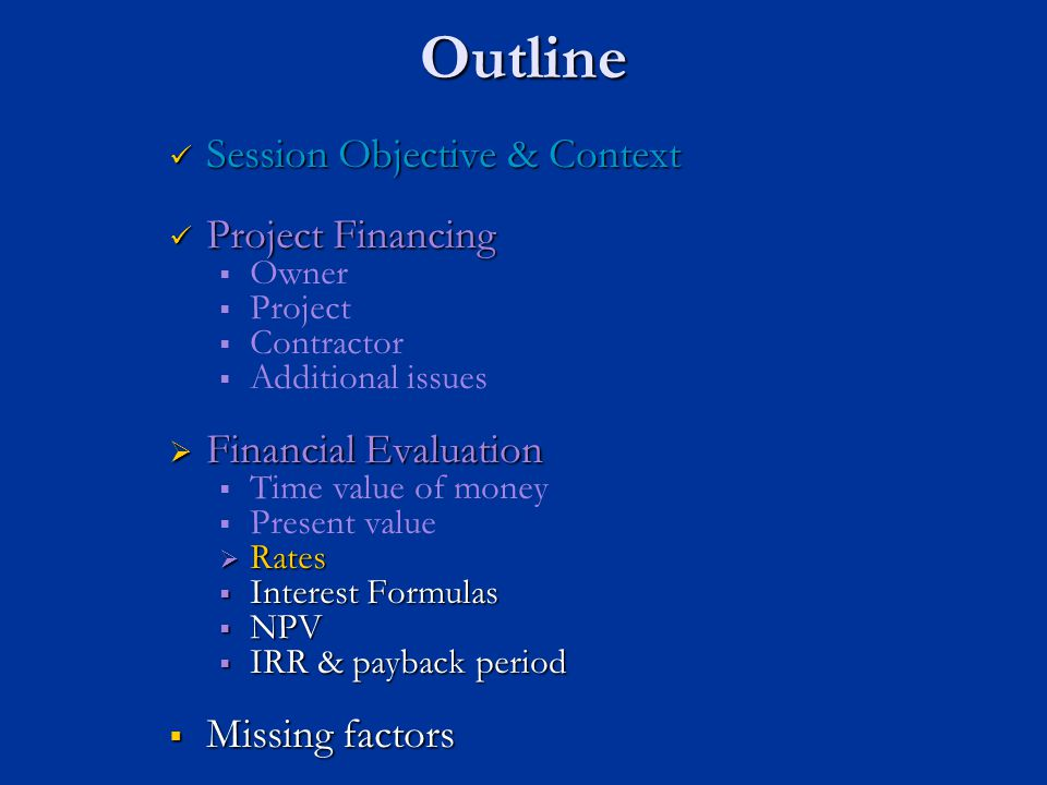 Outline Session Objective & Context Session Objective & Context Project Financing Project Financing   Owner   Project   Contractor   Additional issues  Financial Evaluation   Time value of money   Present value  Rates  Interest Formulas  NPV  IRR & payback period  Missing factors