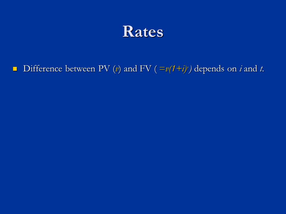 Rates Difference between PV (v) and FV ( =v(1+i) t ) depends on i and t.