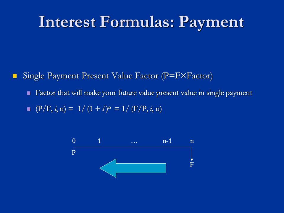 Interest Formulas: Payment Single Payment Present Value Factor (P=F×Factor) Single Payment Present Value Factor (P=F×Factor) Factor that will make your future value present value in single payment Factor that will make your future value present value in single payment (P/F, i, n) = 1/ (1 + i ) n = 1/ (F/P, i, n) (P/F, i, n) = 1/ (1 + i ) n = 1/ (F/P, i, n) P n0 F 1…n-1