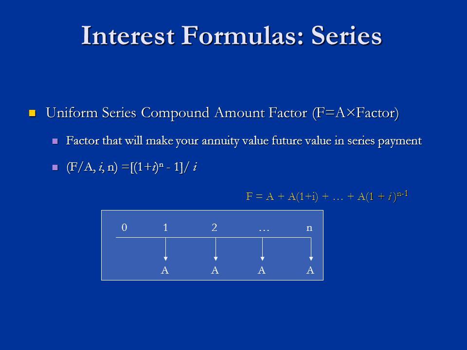 Interest Formulas: Series Uniform Series Compound Amount Factor (F=A×Factor) Uniform Series Compound Amount Factor (F=A×Factor) Factor that will make your annuity value future value in series payment Factor that will make your annuity value future value in series payment (F/A, i, n) =[(1+i) n - 1]/ i (F/A, i, n) =[(1+i) n - 1]/ i AAAA n01 1 + i ) n-1 F = A + A(1+i) + … + A(1 + i ) n-1 2…