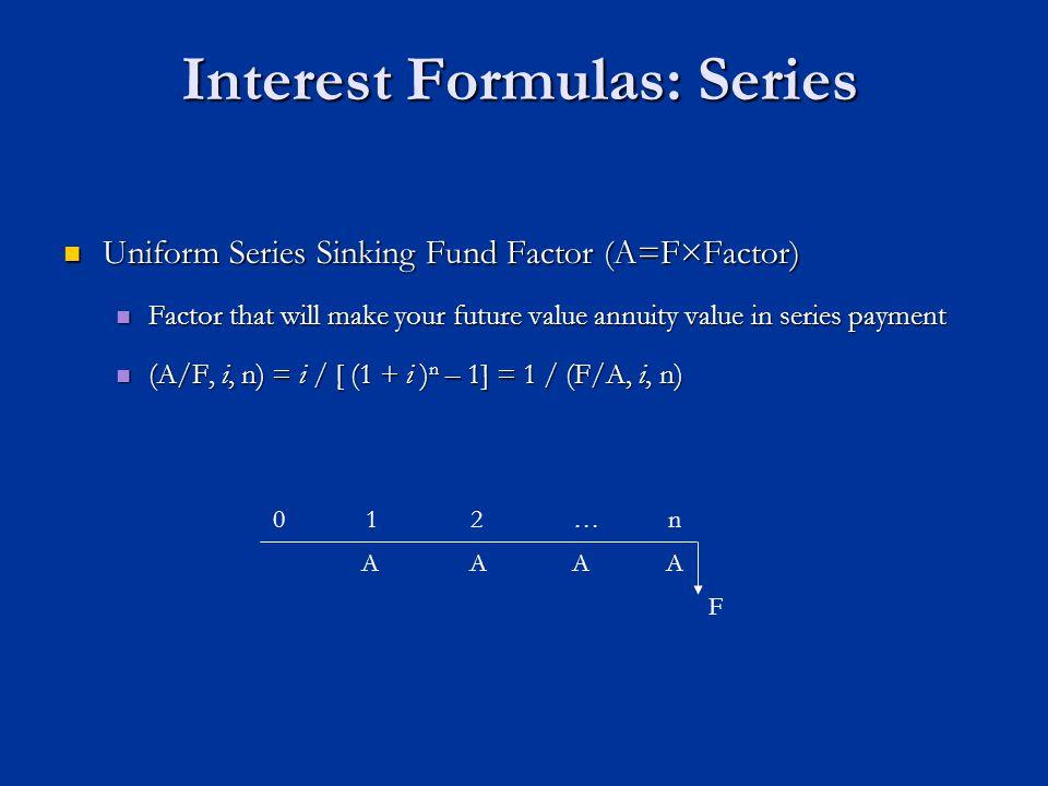 Interest Formulas: Series Uniform Series Sinking Fund Factor (A=F×Factor) Uniform Series Sinking Fund Factor (A=F×Factor) Factor that will make your future value annuity value in series payment Factor that will make your future value annuity value in series payment (A/F, i, n) = i / [ (1 + i ) n – 1] = 1 / (F/A, i, n) (A/F, i, n) = i / [ (1 + i ) n – 1] = 1 / (F/A, i, n) AAAA n01 F 2…