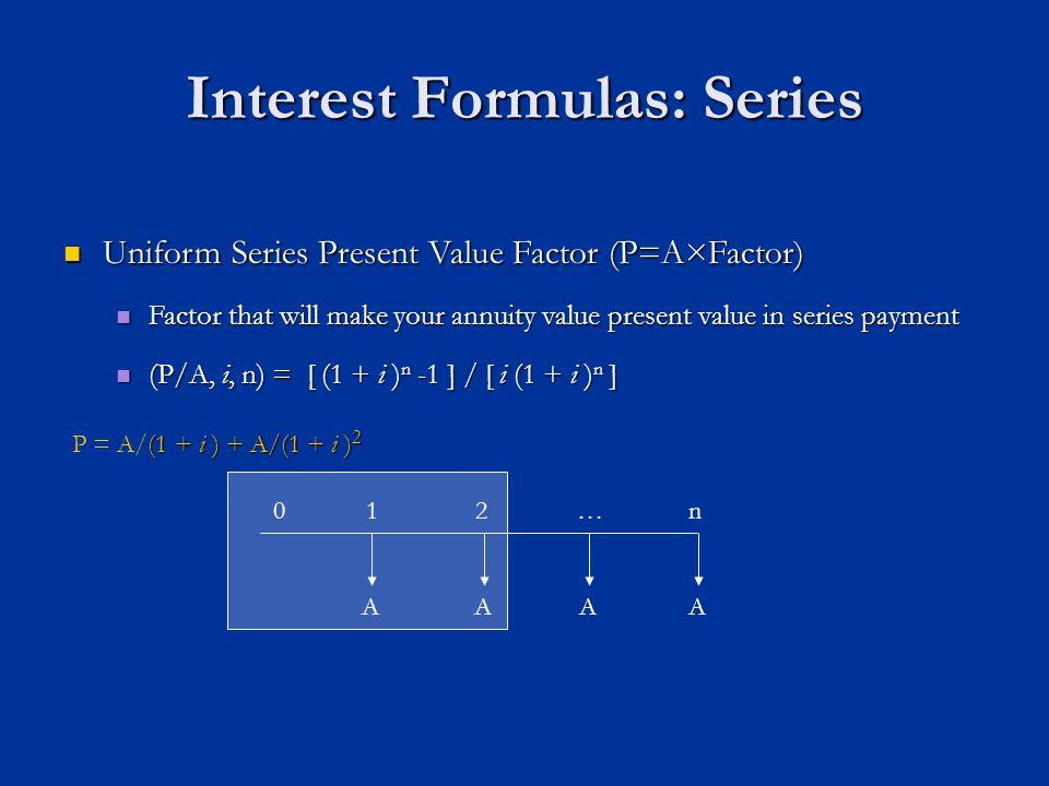 Interest Formulas: Series AAAA n01 Uniform Series Present Value Factor (P=A×Factor) Uniform Series Present Value Factor (P=A×Factor) Factor that will make your annuity value present value in series payment Factor that will make your annuity value present value in series payment (P/A, i, n) = [ (1 + i ) n -1 ] / [ i (1 + i ) n ] (P/A, i, n) = [ (1 + i ) n -1 ] / [ i (1 + i ) n ] (1 + i ) + A/(1 + i ) 2 P = A/(1 + i ) + A/(1 + i ) 2 2…