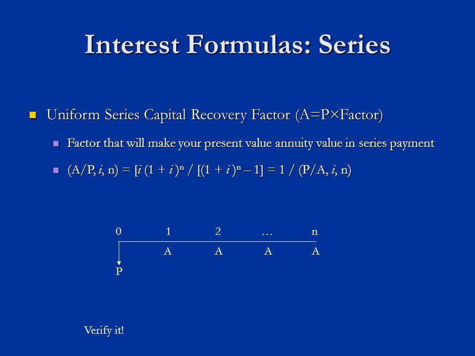 Interest Formulas: Series Uniform Series Capital Recovery Factor (A=P×Factor) Uniform Series Capital Recovery Factor (A=P×Factor) Factor that will make your present value annuity value in series payment Factor that will make your present value annuity value in series payment (A/P, i, n) = [i (1 + i ) n / [(1 + i ) n – 1] = 1 / (P/A, i, n) (A/P, i, n) = [i (1 + i ) n / [(1 + i ) n – 1] = 1 / (P/A, i, n) Verify it.