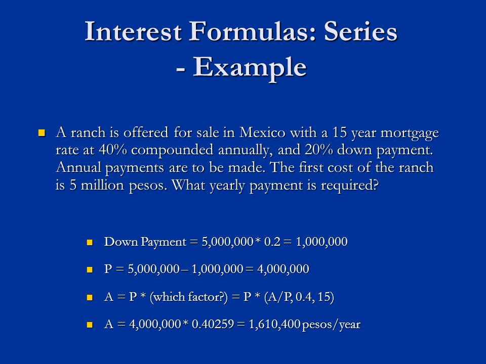 Interest Formulas: Series - Example A ranch is offered for sale in Mexico with a 15 year mortgage rate at 40% compounded annually, and 20% down payment.