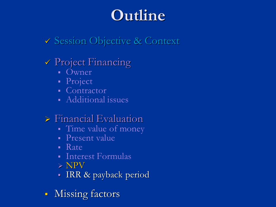 Outline Session Objective & Context Session Objective & Context Project Financing Project Financing   Owner   Project   Contractor   Additional issues  Financial Evaluation   Time value of money   Present value   Rate   Interest Formulas  NPV  IRR & payback period  Missing factors