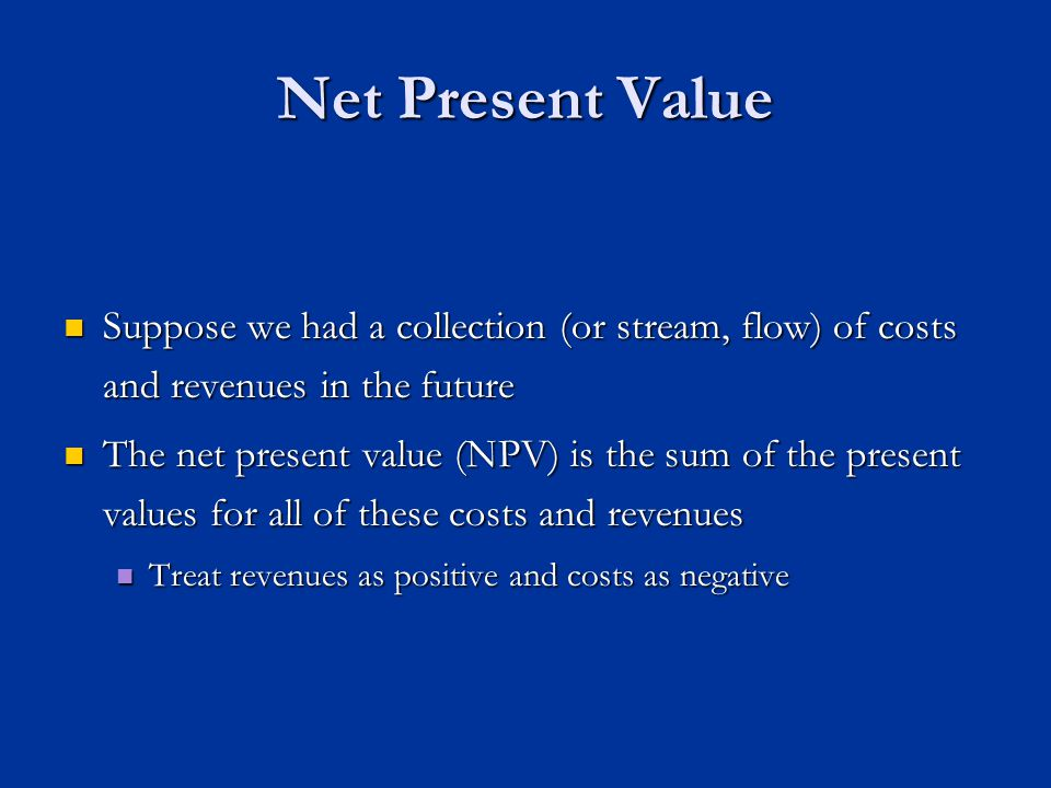 Net Present Value Suppose we had a collection (or stream, flow) of costs and revenues in the future Suppose we had a collection (or stream, flow) of costs and revenues in the future The net present value (NPV) is the sum of the present values for all of these costs and revenues The net present value (NPV) is the sum of the present values for all of these costs and revenues Treat revenues as positive and costs as negative Treat revenues as positive and costs as negative