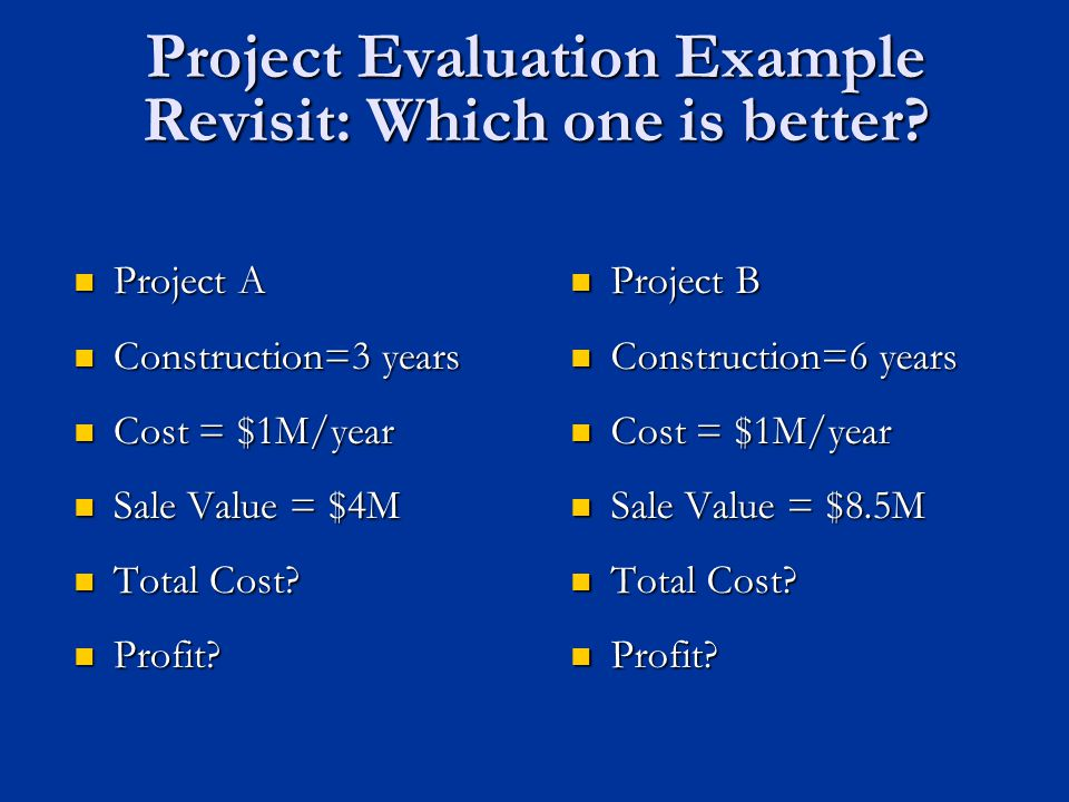Project Evaluation Example Revisit: Which one is better.