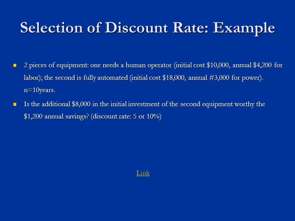 Selection of Discount Rate: Example 2 pieces of equipment: one needs a human operator (initial cost $10,000, annual $4,200 for labor); the second is fully automated (initial cost $18,000, annual #3,000 for power).