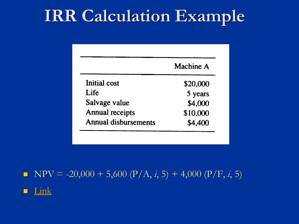 IRR Calculation Example NPV = -20,000 + 5,600 (P/A, i, 5) + 4,000 (P/F, i, 5) NPV = -20,000 + 5,600 (P/A, i, 5) + 4,000 (P/F, i, 5) Link Link Link