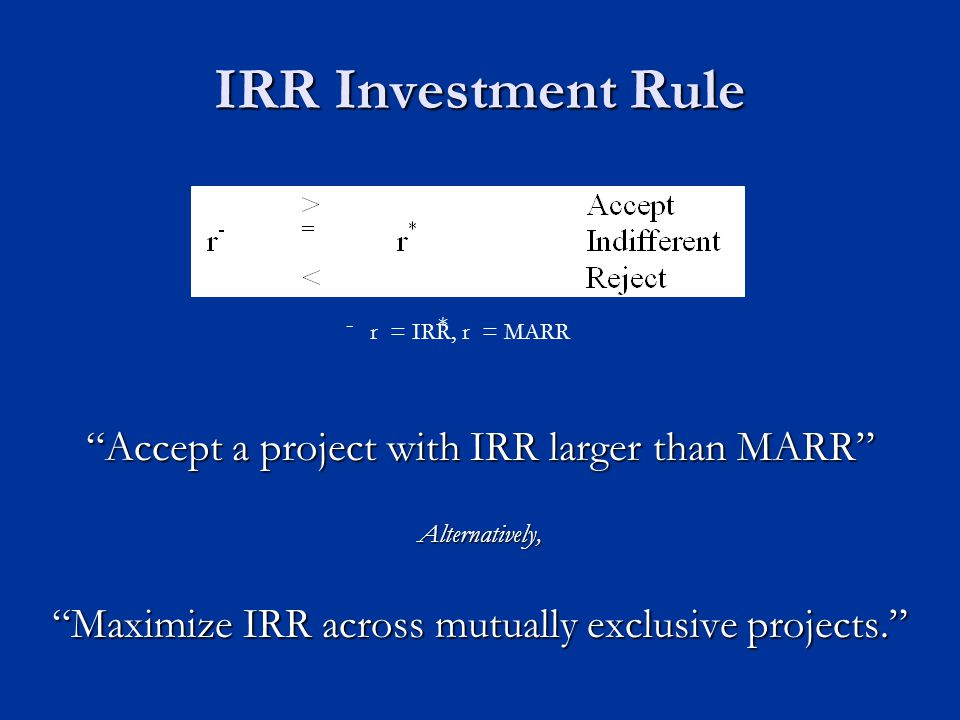 IRR Investment Rule Accept a project with IRR larger than MARR Alternatively, Maximize IRR across mutually exclusive projects. r = IRR, r = MARR - *