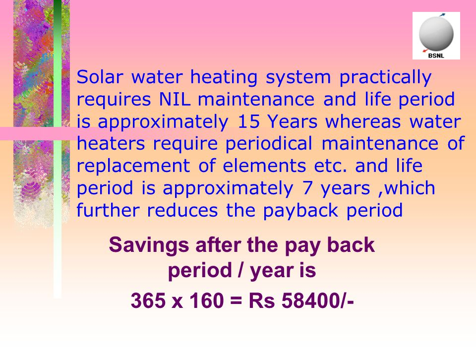 Solar water heating system practically requires NIL maintenance and life period is approximately 15 Years whereas water heaters require periodical mai