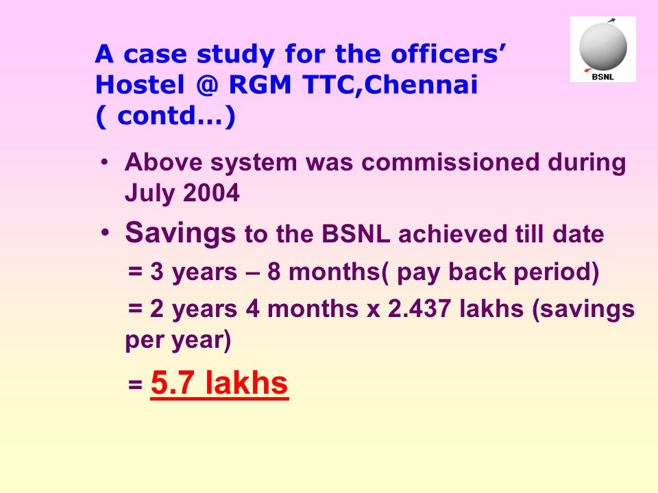 A case study for the officers' Hostel @ RGM TTC,Chennai ( contd…) Above system was commissioned during July 2004 Savings to the BSNL achieved till dat